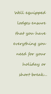 Well equipped lodges ensure that you have everything you need for your holiday or short break